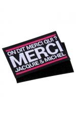 Ecusson rectangle velcro Jacquie et Michel : Ecusson rectangulaire brodé On dit merci qui? Merci Jacquie & Michel , dimensions 8,5 x 5 cm, avec dos Velcro.